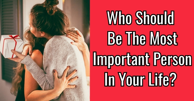 Who Should Be The Most Important Person In Your Life?