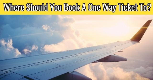Where Should You Book A One Way Ticket To?
