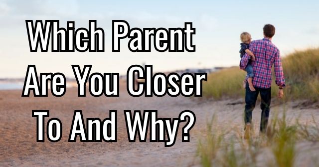 Which Parent Are You Closer To And Why?