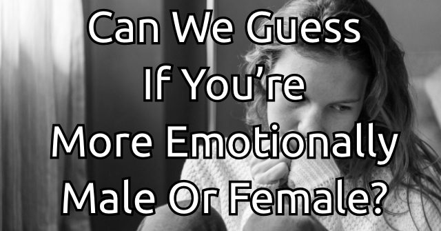 Can We Guess If You're More Emotionally Male Or Female?