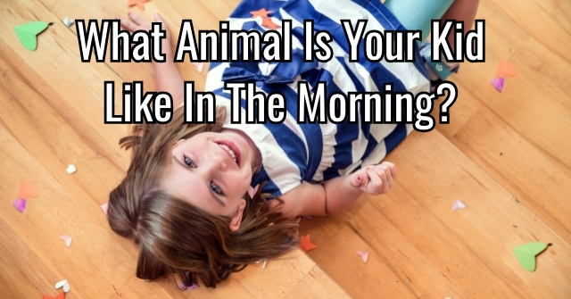 What Animal Is Your Kid Like In The Morning?