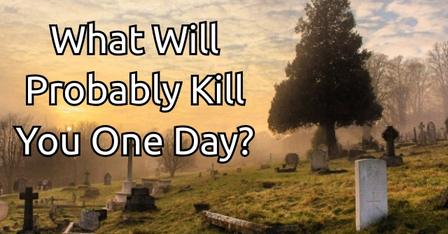 What Will Probably Kill You One Day?