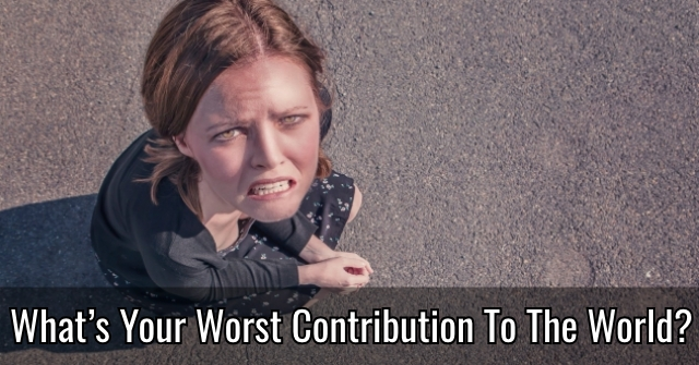 What's Your Worst Contribution To The World?