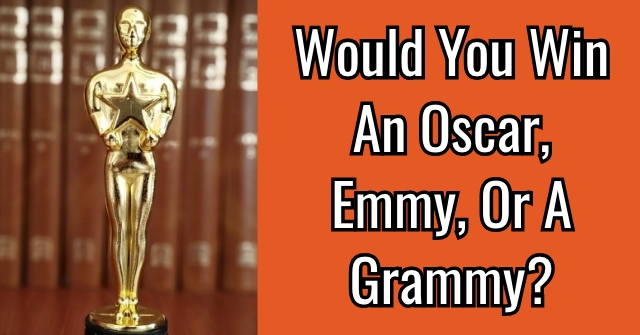 Would You Win An Oscar, Emmy, Or A Grammy?