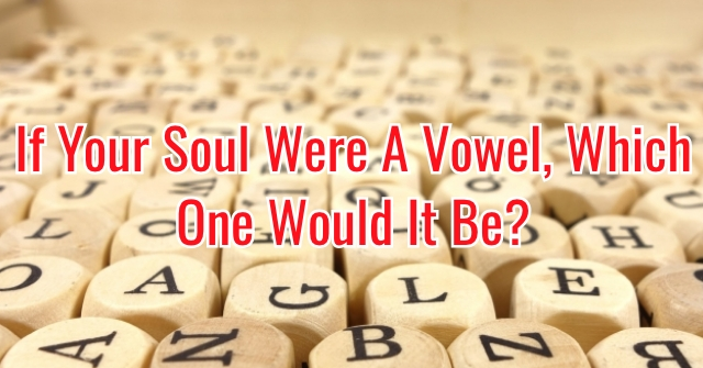 If Your Soul Were A Vowel, Which One Would It Be?