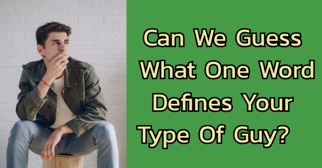 Can We Guess What One Word Defines Your Type Of Guy?