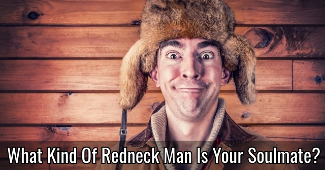 What Kind Of Redneck Man Is Your Soulmate?