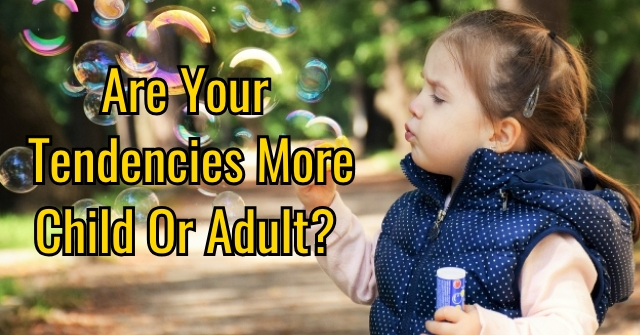 Are Your Tendencies More Child Or Adult?