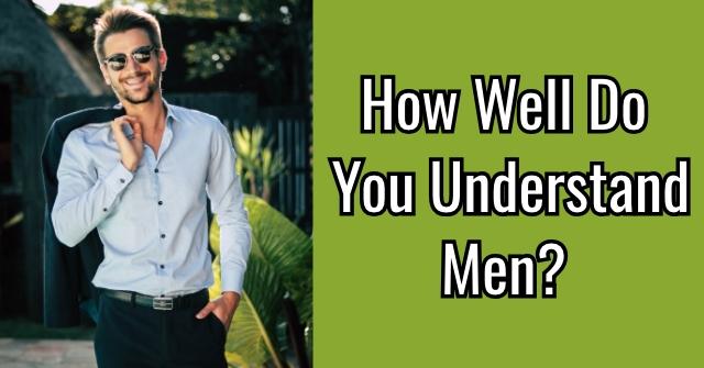 How Well Do You Understand Men?