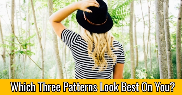 Which Three Patterns Look Best On You?