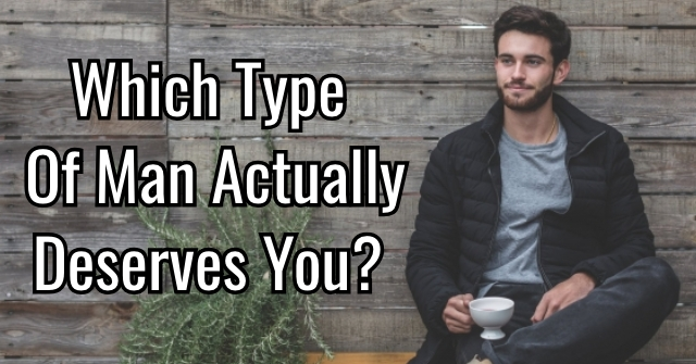 Which Type Of Man Actually Deserves You?