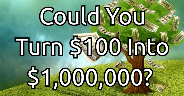Could You Turn $100 Into $1,000,000?