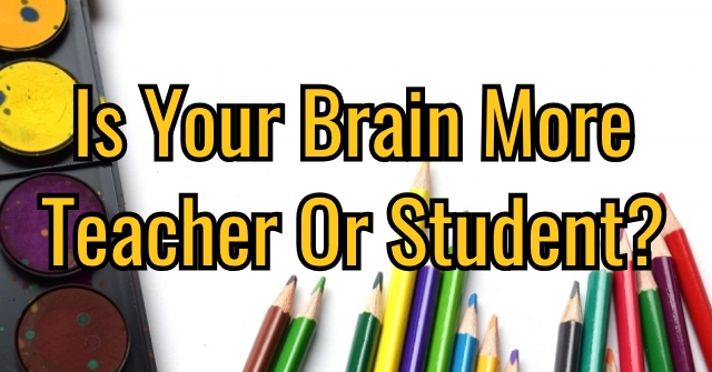 Is Your Brain More Teacher Or Student?