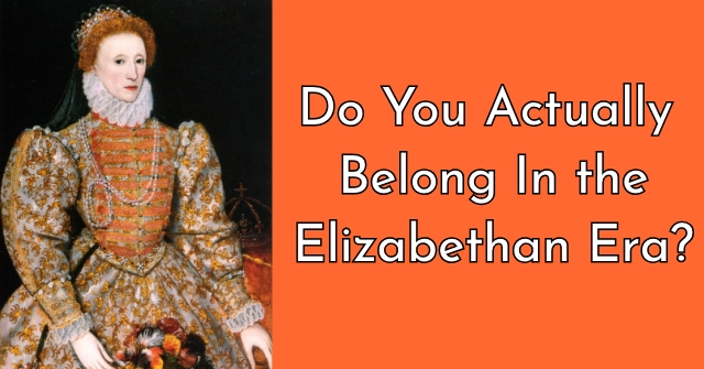 Do You Actually Belong In the Elizabethan Era?