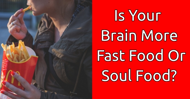 Is Your Brain More Fast Food Or Soul Food?