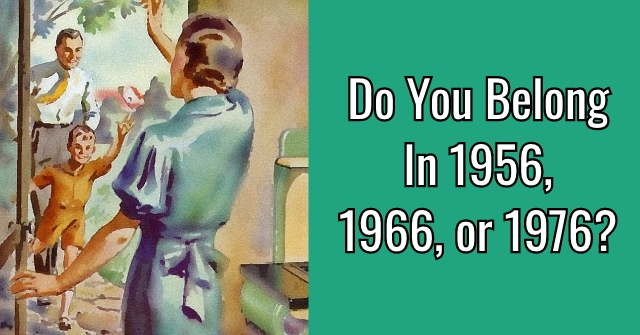 Do You Belong In 1956, 1966, or 1976?