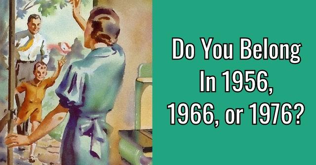 Do You Belong In 1956, 1966, or 1976?