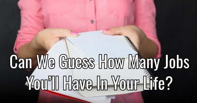 Can We Guess How Many Jobs You'll Have In Your Life?
