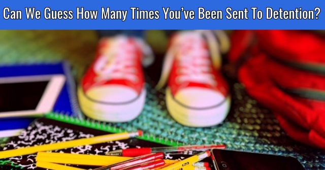 Can We Guess How Many Times You've Been Sent To Detention?