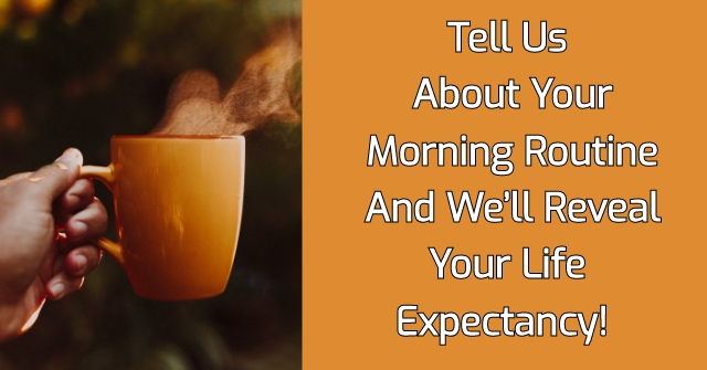 Tell Us About Your Morning Routine And We'll Reveal Your Life Expectancy!