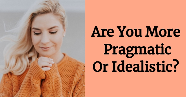 Are You More Pragmatic Or Idealistic?