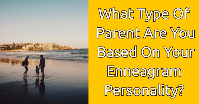 What Type Of Parent Are You Based On Your Enneagram Personality?