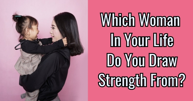 Which Woman In Your Life Do You Draw Strength From?