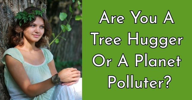 Are You A Tree Hugger Or A Planet Polluter?
