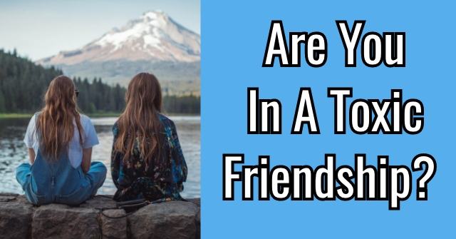 Are You In A Toxic Friendship?