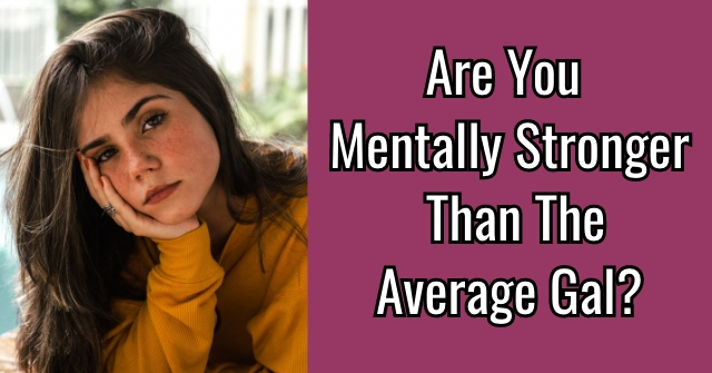 Are You Mentally Stronger Than The Average Gal?