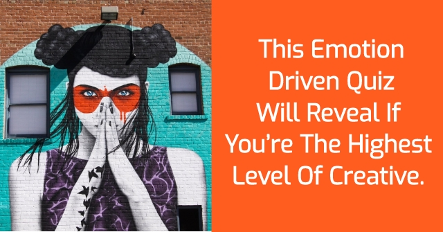 This Emotion Driven Quiz Will Reveal If You're The Highest Level Of Creative.