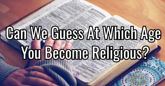 Can We Guess At Which Age You Become Religious?